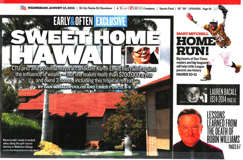 The Chicago Sun-Times 'expos�' against CTU President Karen Lewis actually shows that Lewis has been an intelligent middle class citizen of Chicago. Like many Chicagoans, Lewis and her husband John own a vacation home in Hawaii. Lewis also shares ownership with her sister on a home purchased years ago, when the market was favorable, in Union Pier Michigan. The Sun-Times article, ordered up by the newspaper's current owners, screams as if Lewis's pay and financial situation were comparable to that of a multi-millionaire who used his clout to make $18 million during three years on Wall Street and who was part of the real estate bubble and collapse as a director of AIG.